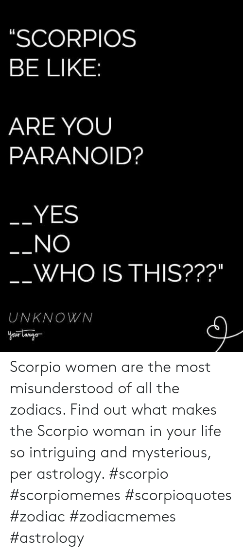 "Astrology: SCORPIOS  BE LIKE  ARE YOUU  PARANOID?  YES  NO  WHO IS THIS???""  UNKNOWN Scorpio women are the most misunderstood of all the zodiacs. Find out what makes the Scorpio woman in your life so intriguing and mysterious, per astrology. #scorpio #scorpiomemes #scorpioquotes #zodiac #zodiacmemes #astrology"