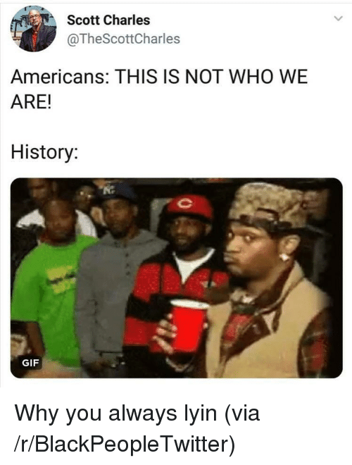 Blackpeopletwitter, Gif, and History: Scott Charles  @TheScottCharles  Americans: THIS IS NOT WHO WE  ARE!  History  GIF Why you always lyin (via /r/BlackPeopleTwitter)