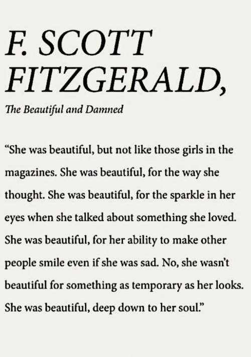 """Beautiful, Girls, and Smile: SCOTT  F.  FITZGERALD,  The Beautiful and Damned  """"She was beautiful, but not like those girls in the  magazines. She was beautiful, for the way she  thought. She was beautiful, for the sparkle in her  eyes when she talked about something she loved.  She was beautiful, for her ability to make other  people smile even if she was sad. No, she wasn't  beautiful for something as temporary as her looks.  She was beautiful, deep down to her soul."""""""