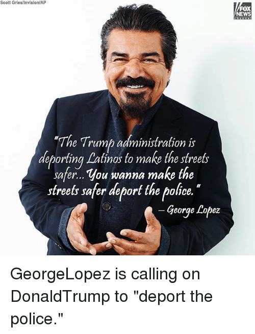 """George Lopez: Scott Gries/Invision/AP  FOX  NEWS  """"Th  e Trump administration is  deporting Latinos to make the streets  deporting Lalinos to make the sfrees  safer... You wanna make the  streets safer deport the police.  George Lopez GeorgeLopez is calling on DonaldTrump to """"deport the police."""""""