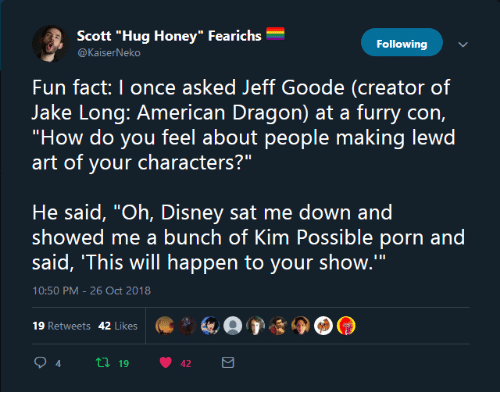 "Disney, Kim Possible, and Porn: Scott ""Hug Honey"" Fearichs  Following  Fun fact: I once asked Jeff Goode (creator of  ""How do you feel about people making lewd  art of your characters?""  He said, ""Oh, Disney sat me down and  showed me a bunch of Kim Possible porn and  said, 'This will happen to your show.'""  10:50 PM-26 Oct 2018  19 Retweets 42 Likes  94 tl 19 42"