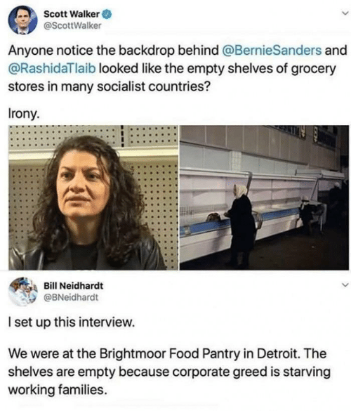 Grocery: Scott Walker O  @ScottWalker  Anyone notice the backdrop behind @BernieSanders and  @RashidaTlaib looked like the empty shelves of grocery  stores in many socialist countries?  Irony.  Bill Neidhardt  @BNeidhardt  I set up this interview.  We were at the Brightmoor Food Pantry in Detroit. The  shelves are empty because corporate greed is starving  working families.
