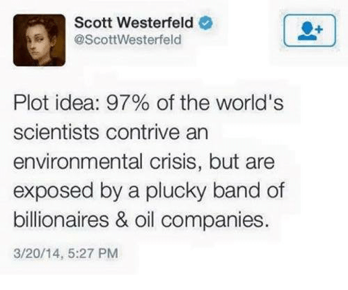 Exposion: Scott Westerfeld  @Scott Westerfeld  Plot idea: 97% of the world's  scientists contrive an  environmental crisis, but are  exposed by a plucky band of  billionaires & oil companies  3/20/14, 5:27 PM
