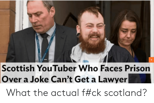 What The Actual F: Scottish YouTuber Who Faces Prison  Over a Joke Can't Get a Lawyer What the actual f#ck scotland?