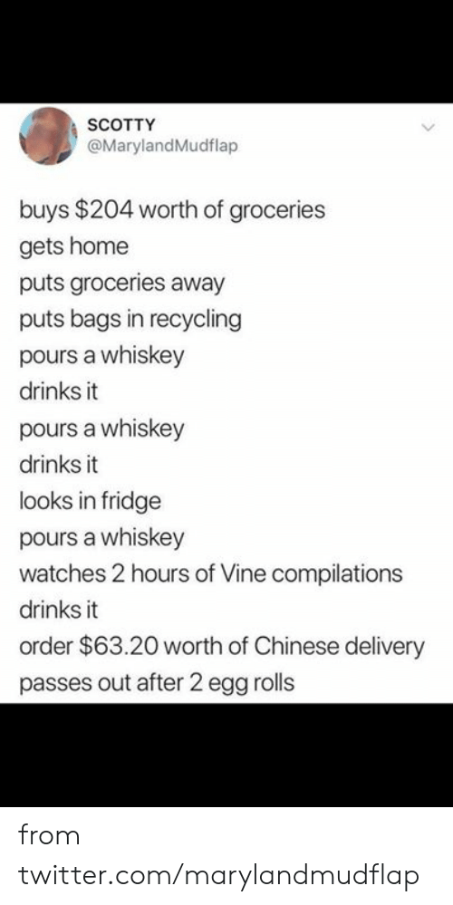 Dank, Twitter, and Vine: SCOTTY  @MarylandMudflap  buys $204 worth of groceries  gets home  puts groceries away  puts bags in recycling  pours a whiskey  drinks it  pours a whiskey  drinks it  looks in fridge  pours a whiskey  watches 2 hours of Vine compilations  drinks it  order $63.20 worth of Chinese delivery  passes out after 2 egg rolls from twitter.com/marylandmudflap