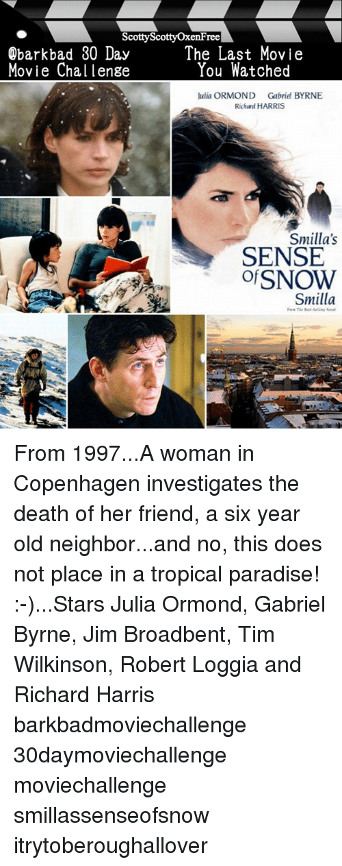 richard harris: Scotty ree  The Last Movie  Obark bad 30 ay  You Watched  Movie Cha lenge  Julia ORMOND Gabriel BYRNE  Richard HARRIS  Smilla's  SENSE  ofSNOW  Smilla From 1997...A woman in Copenhagen investigates the death of her friend, a six year old neighbor...and no, this does not place in a tropical paradise! :-)...Stars Julia Ormond, Gabriel Byrne, Jim Broadbent, Tim Wilkinson, Robert Loggia and Richard Harris barkbadmoviechallenge 30daymoviechallenge moviechallenge smillassenseofsnow itrytoberoughallover