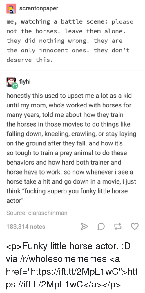 "Being Alone, Fall, and Fucking: scrantonpaper  me, watching a battle scene: please  not the horses. leave them alone.  they did nothing wrong. they are  the only innocent ones. they don't  deserve this.  fiyhi  honestly this used to upset me a lot as a kid  until my mom, who's worked with horses for  many years, told me about how they train  the horses in those movies to do things like  falling down, kneeling, crawling, or stay laying  on the ground after they fall. and how it's  so tough to train a prey animal to do these  behaviors and how hard both trainer and  horse have to work. so now whenever i see a  horse take a hit and go down in a movie, i just  think ""fucking superb you funky little horse  actor""  Source: claraschinman  183,314 notes <p>Funky little horse actor. :D via /r/wholesomememes <a href=""https://ift.tt/2MpL1wC"">https://ift.tt/2MpL1wC</a></p>"