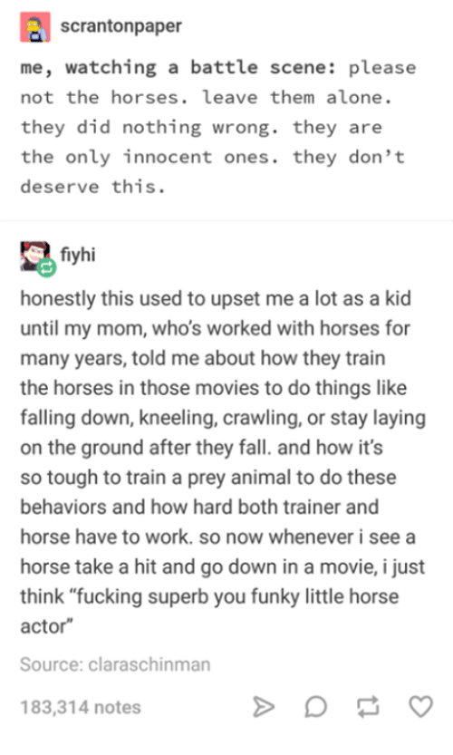 "Being Alone, Fall, and Fucking: scrantonpaper  me, watching a battle scene: please  not the horses. leave them alone.  they did nothing wrong. they are  the only innocent ones. they don't  deserve this.  fiyhi  honestly this used to upset me a lot as a kid  until my mom, who's worked with horses for  many years, told me about how they train  the horses in those movies to do things like  falling down, kneeling, crawling, or stay laying  on the ground after they fall. and how it's  so tough to train a prey animal to do these  behaviors and how hard both trainer and  horse have to work. so now whenever i see a  horse take a hit and go down in a movie, i just  think ""fucking superb you funky little horse  actor  Source: claraschinman  183,314 notes"