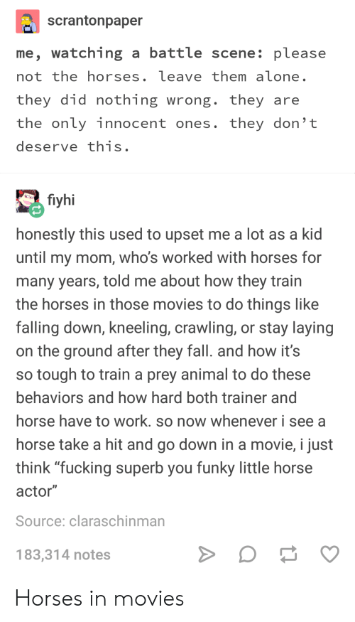 """Fall, Fucking, and Horses: scrantonpaper  me, watching a battle scene: please  not the horses, leave them aïone.  they did nothing wrong. they are  the only innocent ones. they don't  deserve this  fiyhi  honestly this used to upset me a lot as a kid  until my mom, who's worked with horses for  many years, told me about how they train  the horses in those movies to do things like  falling down, kneeling, crawling, or stay laying  on the ground after they fall. and how it's  so tough to train a prey animal to do these  behaviors and how hard both trainer and  horse have to work. so now whenever i see a  horse take a hit and go down in a movie, i just  think """"fucking superb you funky little horse  actor""""  Source: claraschinman  183,314 notes Horses in movies"""