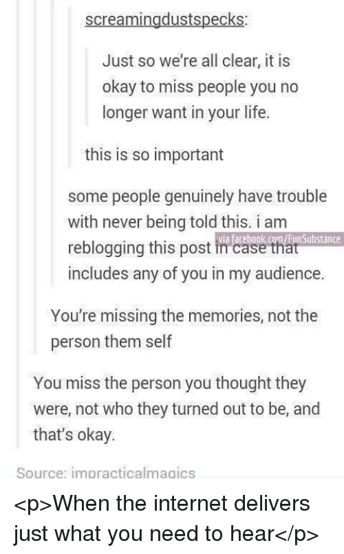 Facebook, Internet, and Life: screamingdustspecks  Just so we're all clear, it is  okay to miss people you no  longer want in your life.  this is so important  some people genuinely have trouble  with never being told this. i am  reblogging this post in case that  via facebook.com/FunSubstance  includes any of you in my audience  You're missing the memories, not the  person them self  You miss the person you thought they  that's okay.  were, not who they turned out to be, and  Source: impracticalmagics <p>When the internet delivers just what you need to hear</p>