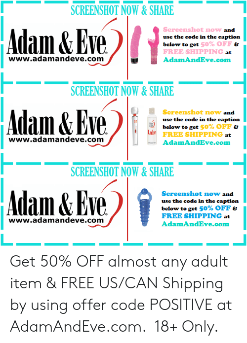 caption: SCREENSHOT NOW&SHARE  Adam&Eve  Screenshot now and  use the code in the caption  below to get 50% OFF &  FREE SHIPPING at  www.adamandeve.com  AdamAndEve.com  SCREENSHOT NOW&SHARE  Adam& Eve  Screenshot now and  use the code in the caption  below to get 50% OFF &  Lube  FREE SHIPPING at  www.adamandeve.com  AdamAndEve.com  SCREENSHOT NOW& SHARE  Adam&Eve  Screenshot now and  use the code in the caption  below to get 50% OFF &  FREE SHIPPING at  www.adamandeve.com  AdamAndEve.com   Get 50% OFF almost any adult item & FREE US/CAN Shipping by using offer code POSITIVE at AdamAndEve.com.  18+ Only.