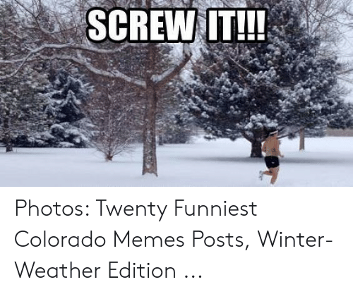 Memes, Winter, and Colorado: SCREW IT!!! Photos: Twenty Funniest Colorado Memes Posts, Winter-Weather Edition ...
