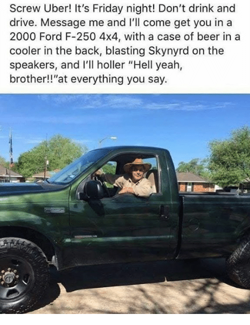 """Beer, Friday, and It's Friday: Screw Uber! It's Friday night! Don't drink and  drive. Message me and I'll come get you in a  2000 Ford F-250 4x4, with a case of beer in a  cooler in the back, blasting Skynyrd on the  speakers, and I'll holler """"Hell yeah,  brother!!""""at everything you say."""