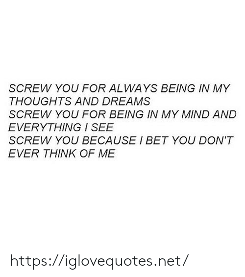 I Bet, Dreams, and Mind: SCREW YOU FOR ALWAYS BEING IN MY  THOUGHTS AND DREAMS  SCREW YOU FOR BEING IN MY MIND AND  EVERYTHING / SEE  SCREW YOU BECAUSE I BET YOU DON'T  EVER THINK OF ME https://iglovequotes.net/