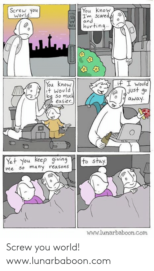 eep: Screw You  World  You Know  I'm caredz  and  Shurtinq... .  You know  t Would  be So much  easiec  f I would  just g0  o away  Yet You eep gving to stay  me So many rcasons  www.lunarbaboon.com Screw you world! www.lunarbaboon.com