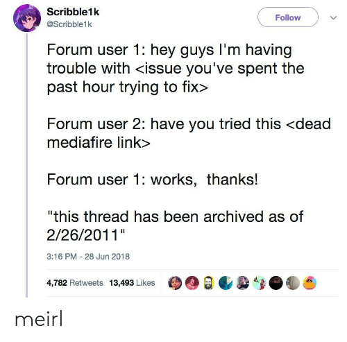 "Link, MeIRL, and Been: Scribble1k  @Scribble1k  Follow  Forum user 1: hey guys l'm having  trouble with <issue you've spent the  past hour trying to fix>  Forum user 2: have you tried this <dead  mediafire link>  Forum user 1: works, thanks!  ""this thread has been archived as of  2/26/2011""  3:16 PM 28 Jun 2018  4,782 Retweets 13,493 LikesO meirl"