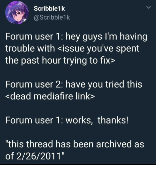 "Link, Been, and You: Scribble1k  @Scribble1k  Forum user 1: hey guys l'm having  trouble with <issue you've spent  the past hour trying to fix>  Forum user 2: have you tried this  <dead mediafire link  Forum user 1: works, thanks!  ""this thread has been archived as  of 2/26/2011"""