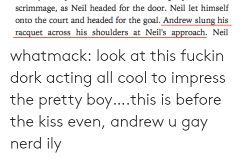 Nerd, Target, and Tumblr: scrimmage, as Neil headed for the door. Neil let himself  onto the court and headed for the goal. Andrew slung his  racquet across his shoulders at Neil's approach. Neil whatmack:  look at this fuckin dork acting all cool to impress the pretty boy….this is before the kiss even, andrew u gay nerd ily