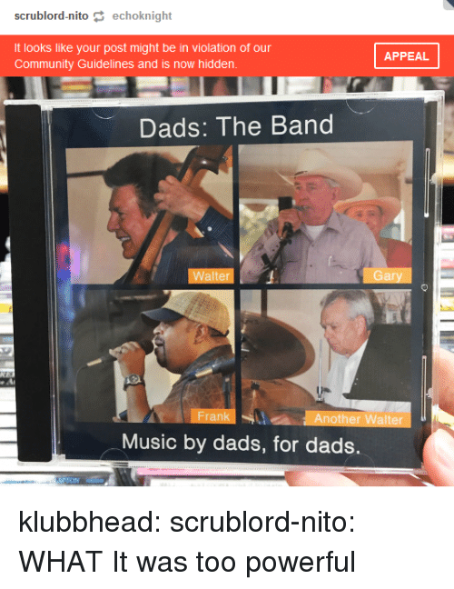 the band: scrublord-nito echoknight  It looks like your post might be in violation of our  Community Guidelines and is now hidden  APPEAL  Dads: The Band  Walter  Gary  Frank  Another Walter  Music by dads, for dads. klubbhead:  scrublord-nito: WHAT   It was too powerful