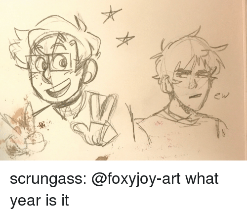 what year is it: scrungass:  @foxyjoy-art what year is it