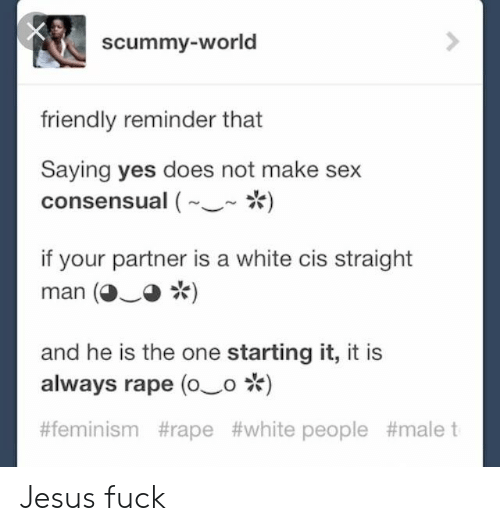 Feminism, Jesus, and Sex: scummy-world  friendly reminder that  Saying yes does not make sex  consensual ()  if your partner is a white cis straight  man (O)  and he is the one starting it, it is  always rape (o o)  #feminism #rape #white people Jesus fuck