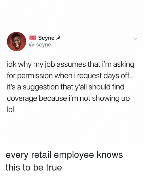 Lol, True, and Relatable: Scyne A  O_scyne  idk why my job assumes that i'm asking  for permission when i request days off..  it's a suggestion that y'all should find  coverage because i'm not showing up  lol every retail employee knows this to be true