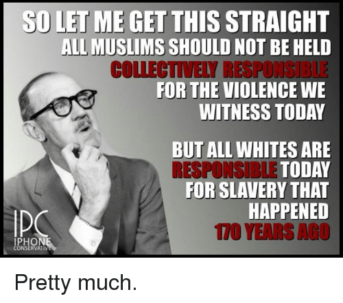 iphon: SD LET ME GET THIS  STRAIGHT  ALL MUSLIMS  SHOULD NOT BE HELD  COLLECTIVELY RESPONGIBLE  FOR THE VIOLENCE WE  WITNESS TODAY  BUT ALL WHITES ARE  RESPONSIBLE TODAY  FOR SLAVERY THAT  HAPPENED  IPHON  CONSERVATI Pretty much.