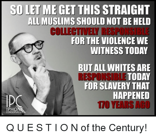 Iphoned: SD LET ME GET THIS  STRAIGHT  ALL MUSLIMS  SHOULD NOT BE HELD  COLLECTIVELY RESPONGIBLE  FOR THE VIOLENCE WE  WITNESS TODAY  BUT ALL WHITES ARE  RESPONSIBLE TODAY  FOR SLAVERY THAT  HAPPENED  IPHON  CONSERVATI Q U E S T I O N of the Century!