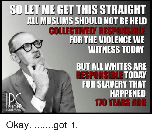 Iphoned: SD LET ME GET THIS  STRAIGHT  ALL MUSLIMS  SHOULD NOT BE HELD  COLLECTIVELY RESPONGIBLE  FOR THE VIOLENCE WE  WITNESS TODAY  BUT ALL WHITES ARE  RESPONSIBLE TODAY  FOR SLAVERY THAT  HAPPENED  IPHON  CONSERVATI Okay.........got it.