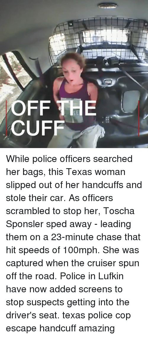 Copping: SE  CUFF While police officers searched her bags, this Texas woman slipped out of her handcuffs and stole their car. As officers scrambled to stop her, Toscha Sponsler sped away - leading them on a 23-minute chase that hit speeds of 100mph. She was captured when the cruiser spun off the road. Police in Lufkin have now added screens to stop suspects getting into the driver's seat. texas police cop escape handcuff amazing
