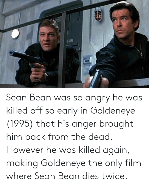Dies: Sean Bean was so angry he was killed off so early in Goldeneye (1995) that his anger brought him back from the dead. However he was killed again, making Goldeneye the only film where Sean Bean dies twice.