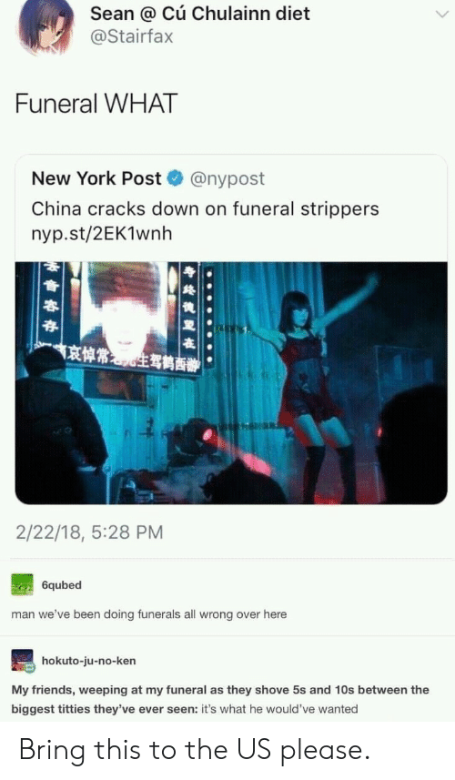 Friends, Ken, and New York: Sean @ Cú Chulainn diet  @Stairfax  Funeral WHAT  New York Post  @nypost  China cracks down on funeral strippers  nyp.st/2EK1wnh  京悼常生驾鹤商辦  2/22/18, 5:28 PM  6qubed  man we've been doing funerals all wrong over here  hokuto-ju-no-ken  My friends, weeping at my funeral as they shove 5s and 10s between the  biggest titties they've ever seen: it's what he would've wanted Bring this to the US please.