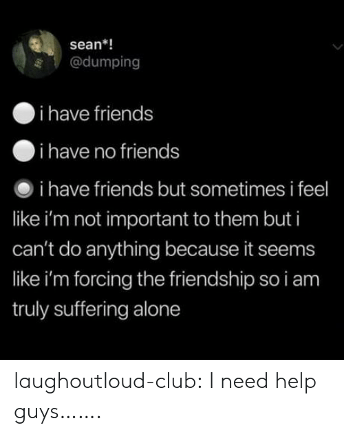 Being Alone, Club, and Friends: sean*!  @dumping  i have friends  i have no friends  i have friends but sometimes i feel  like i'm not important to them but i  can't do anything because it seems  like i'm forcing the friendship so i am  truly suffering alone laughoutloud-club:  I need help guys…….