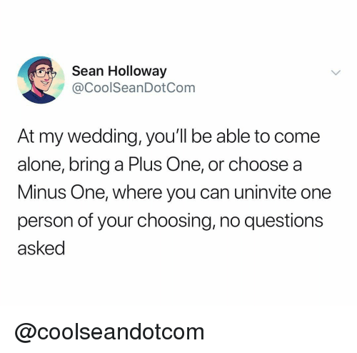Being Alone, Wedding, and Dank Memes: Sean Holloway  @CoolSeanDotCom  At my wedding, you'll be able to come  alone, bring a Plus One, or choose a  Minus One, where you can uninvite one  person of your choosing, no questions  asked @coolseandotcom