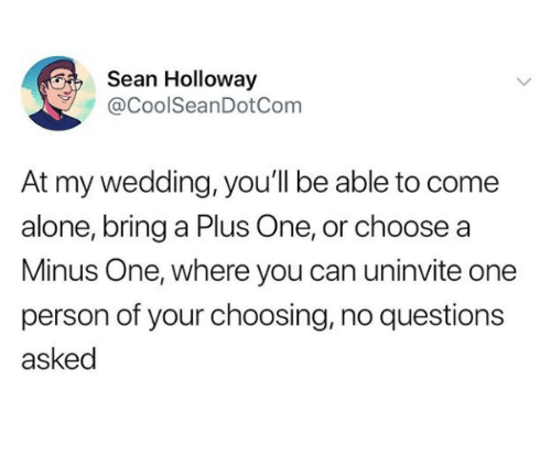 Being Alone, Wedding, and Questions: Sean Holloway  @CoolSeanDotCom  At my wedding, you'll be able to come  alone, bring a Plus One, or choose a  Minus One, where you can uninvite one  person of your choosing, no questions  asked
