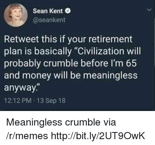 """Memes, Money, and Http: Sean Kent  @seankent  Retweet this if your retirement  plan is basically """"Civilization will  probably crumble before I'm 65  and money will be meaningless  anyway.""""  12:12 PM 13 Sep 18 Meaningless crumble via /r/memes http://bit.ly/2UT9OwK"""