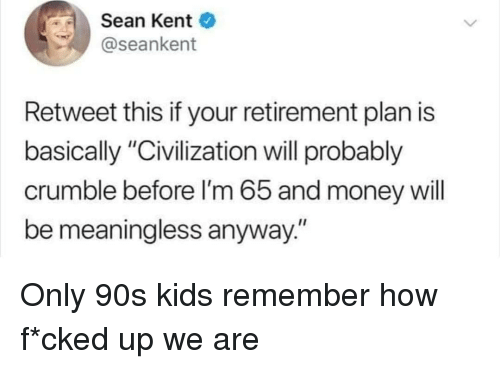 "Only 90S Kids: Sean Kent  @seankent  Retweet this if your retirement plan is  basically ""Civilization will probably  crumble before I'm 65 and money will  be meaningless anyway."" Only 90s kids remember how f*cked up we are"