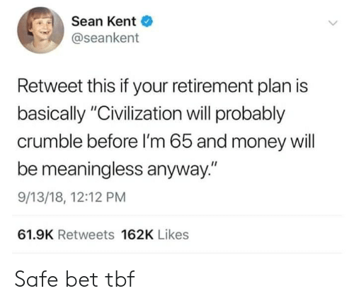 "kent: Sean Kent  @seankent  Retweet this if your retirement plan is  basically ""Civilization will probably  crumble before I'm 65 and money will  be meaningless anyway.""  9/13/18, 12:12 PM  61.9K Retweets 162K Likes Safe bet tbf"