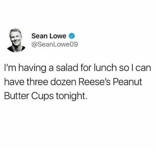 Reese's: - Sean Lowe  @SeanLowe09  I'm having a salad for lunch sol can  have three dozen Reese's Peanut  Butter Cups tonight.