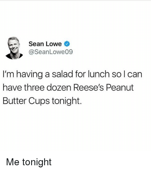Reese's: Sean Lowe  @SeanLowe09  I'm having a salad for lunch so l can  have three dozen Reese's Peanut  Butter Cups tonight. Me tonight