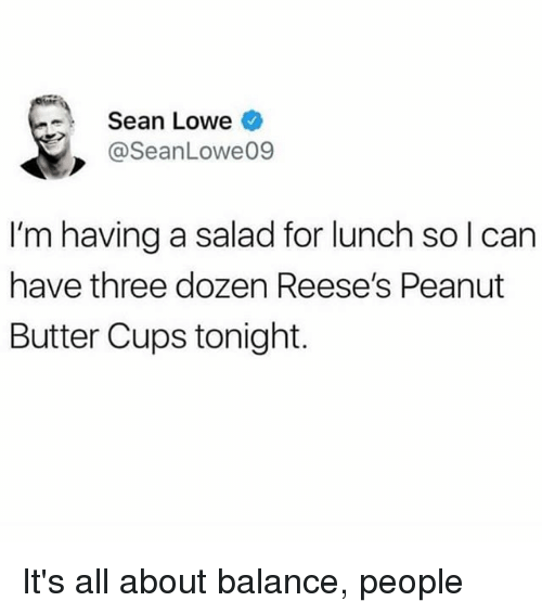Reese's: Sean Lowe  @SeanLowe09  I'm having a salad for lunch sol can  have three dozen Reese's Peanut  Butter Cups tonight. It's all about balance, people