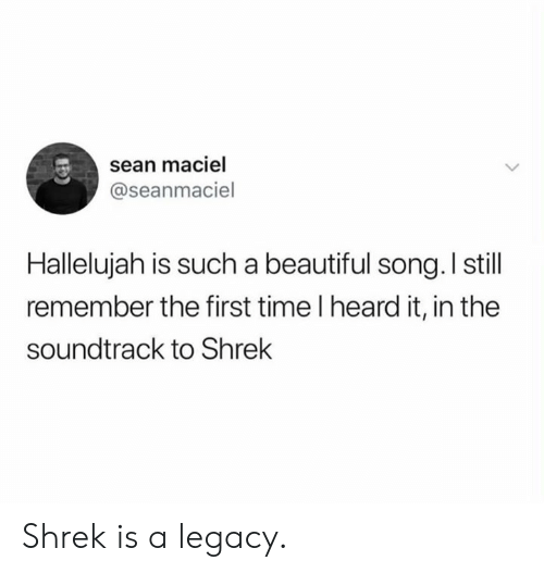 Soundtrack: sean maciel  @seanmaciel  Hallelujah is such a beautiful song. I still  remember the first time I heard it, in the  soundtrack to Shrek Shrek is a legacy.