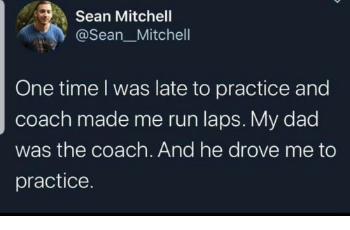 Dad, Run, and Time: Sean Mitchell  @Sean_Mitchell  One time I was late to practice and  coach made me run laps. My dad  was the coach. And he drove me to  practice.