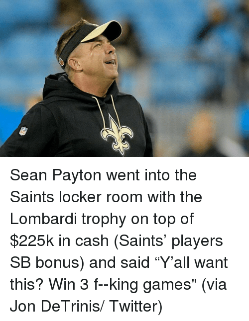 "lombardi: Sean Payton went into the Saints locker room with the Lombardi trophy on top of $225k in cash (Saints' players SB bonus) and said ""Y'all want this? Win 3 f--king games""   (via Jon DeTrinis/ Twitter)"