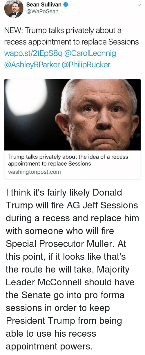 Donald Trump, Fire, and Memes: Sean Sullivan  @WaPoSean  NEW: Trump talks privately about a  recess appointment to replace Sessions  wapo.st/2tEpS8q @CarolLeonnig  @AshleyRParker @PhilipRucker  Trump talks privately about the idea of a recess  appointment to replace Sessions  washingtonpost.com I think it's fairly likely Donald Trump will fire AG Jeff Sessions during a recess and replace him with someone who will fire Special Prosecutor Muller. At this point, if it looks like that's the route he will take, Majority Leader McConnell should have the Senate go into pro forma sessions in order to keep President Trump from being able to use his recess appointment powers.