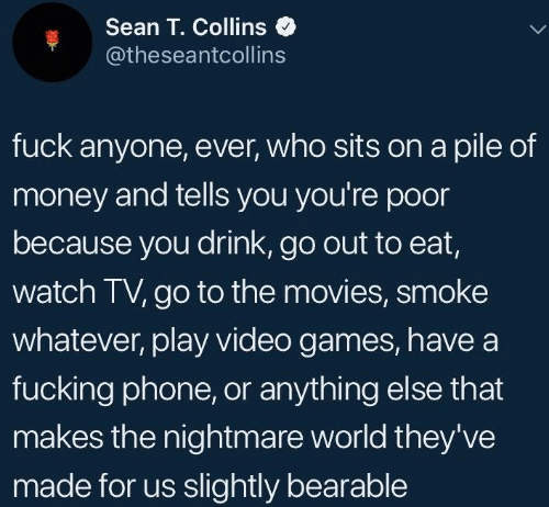 Theyve: Sean T. Collins  @theseantcollins  fuck anyone, ever, who sits on a pile of  money and tells you you're poor  because you drink, go out to eat,  watch TV, go to the movies, smoke  whatever, play video games, havea  fucking phone, or anything else that  makes the nightmare world they've  made for us slightly bearable