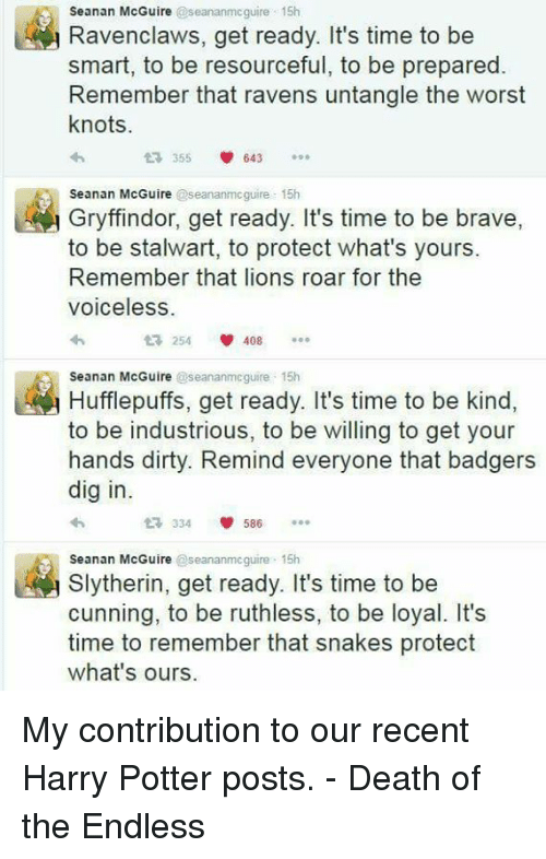 lion roar: Seanan McGuire  @seananmcguire 15h  avenclaws, get ready. It's time to be  smart, to be resourceful, to be prepared  Remember that ravens untangle the worst  knots.  t 355  V 643  Seanan McGuire  @seananmcguire 15h  Gryffindor, get ready. It's time to be brave  to be stalwart, to protect what's yours.  Remember that lions roar for the  Voiceless  254 V 408  t Hufflepuffs, get ready. It's time to be kind  Seanan McGuire  @seananmcguire 15h  to be industrious, to be willing to get your  hands dirty. Remind everyone that badgers  dig in.  V 586  334  Seanan McGuire  seananmcguire 15h  Slytherin, get ready. It's time to be  cunning, to be ruthless, to be loyal. It's  time to remember that snakes protect  what's ours. My contribution to our recent Harry Potter posts.  - Death of the Endless