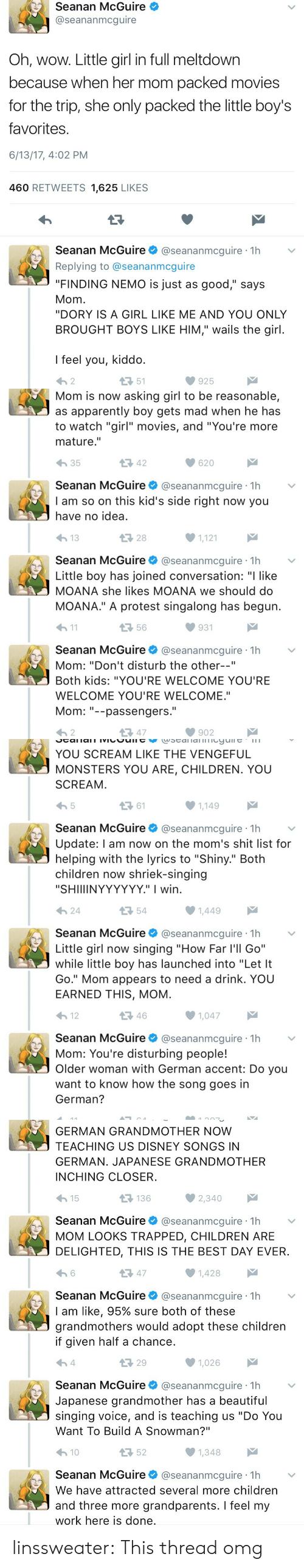 "Finding Nemo: Seanan McGuire  @seananmcguire  Oh, wow. Little girl in full meltdown  because when her mom packed movies  for the trip, she only packed the little boy's  favorites  6/13/17, 4:02 PM  460 RETWEETS 1,625 LIKES  Seanan McGuire@seananmcguire 1h  Replying to @seananmcguire  ""FINDING NEMO is just as good,"" says  Mom  ""DORY IS A GIRL LIKE ME AND YOU ONLY  BROUGHT BOYS LIKE HIM,"" wails the girl  I feel you, kiddo  わ2  51  925   Mom is now asking girl to be reasonable,  as apparently boy gets mad when he has  to watch ""girl"" movies, and ""You're more  mature.""  わ35  42  620  Seanan McGuire@seananmcguire 1h  I am so on this kid's side right now you  have no idea  28  1,121  Seanan McGuire@seananmcguire 1h  Little boy has joined conversation: ""I like  MOANA she likes MOANA we should do  MOANA."" A protest singalong has begun  h1  56  931  Seanan McGuire@seananmcguire 1h  Mom: ""Don't disturb the other--""  Both kids: ""YOU'RE WELCOME YOU'RE  WELCOME YOU'RE WELCOME.""  Mom--passengers.  わ2  다 47  902   YOU SCREAM LIKE THE VENGEFUL  MONSTERS YOU ARE, CHILDREN. YOU  SCREAM  ロ61  1,149  Seanan McGuire@seananmcguire 1h  Update: l am now on the mom's shit list for  helping with the lyrics to ""Shiny."" Both  children now shriek-singing  ""SHIIIINYYYYYY."" I wirn  24  54  Seanan McGuireネ@seananmcgure·1h  Little girl now singing ""How Far l'll Go""  while little boy has launched into ""Let It  Go."" Mom appears to need a drink. YOU  EARNED THIS, MOM  12  46  1,047  Seanan McGuire@seananmcguire 1h  Mom: You're disturbing people!  Older woman with German accent: Do you  want to know how the song goes in  German?   GERMAN GRANDMOTHER NOW  TEACHING US DISNEY SONGS IN  GERMAN. JAPANESE GRANDMOTHER  INCHING CLOSER  15  136  Seanan McGuire@seananmcguire 1h  MOM LOOKS TRAPPED, CHILDREN ARE  DELIGHTED, THIS IS THE BEST DAY EVER  13 47  1,428  Seanan McGuire@seananmcguire 1h  I am like, 95% sure both of these  grandmothers would adopt these children  if given half a chance  29  1,026  Seanan McGuire @seananmcguire·1h  Japanese grandmother has a beautiful  singing voice, and is teaching us ""Do You  Want To Build A Snowman?""  10  52  Seanan McGuire@seananmcguire 1h  We have attracted several more children  and three more grandparents. I feel my  work here is done linssweater: This thread omg"