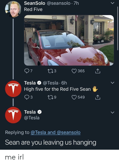 high five: SeanSolo @seansolo 7h  Red Five  365  3  Tesla @Tesla 6h  High five for the Red Five Sean  Tesla  @Tesla  Replying to @Tesla and @seansolo  Sean are you leaving us hanging me irl