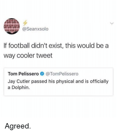 Football, Jay, and Memes: @Seanxsolo  If football didn't exist, this would be a  way cooler tweet  Tom Pelisser。. @TomPelissero  Jay Cutler passed his physical and is officially  a Dolphin Agreed.